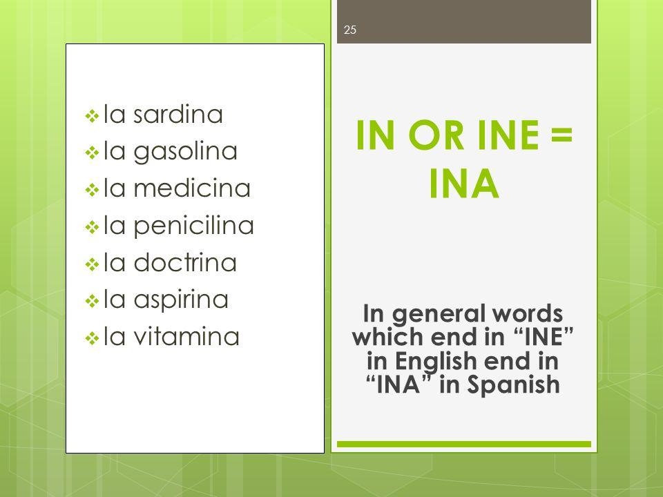 la sardina la gasolina la medicina la penicilina la doctrina la aspirina la vitamina IN OR INE = INA In general words which end in INE in English end
