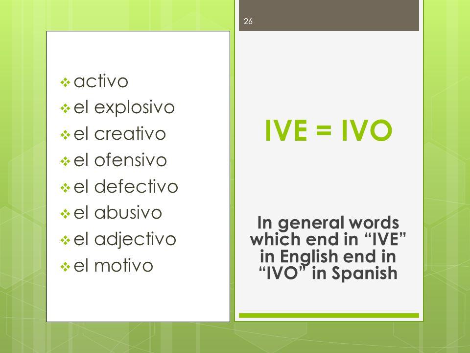 activo el explosivo el creativo el ofensivo el defectivo el abusivo el adjectivo el motivo IVE = IVO In general words which end in IVE in English end