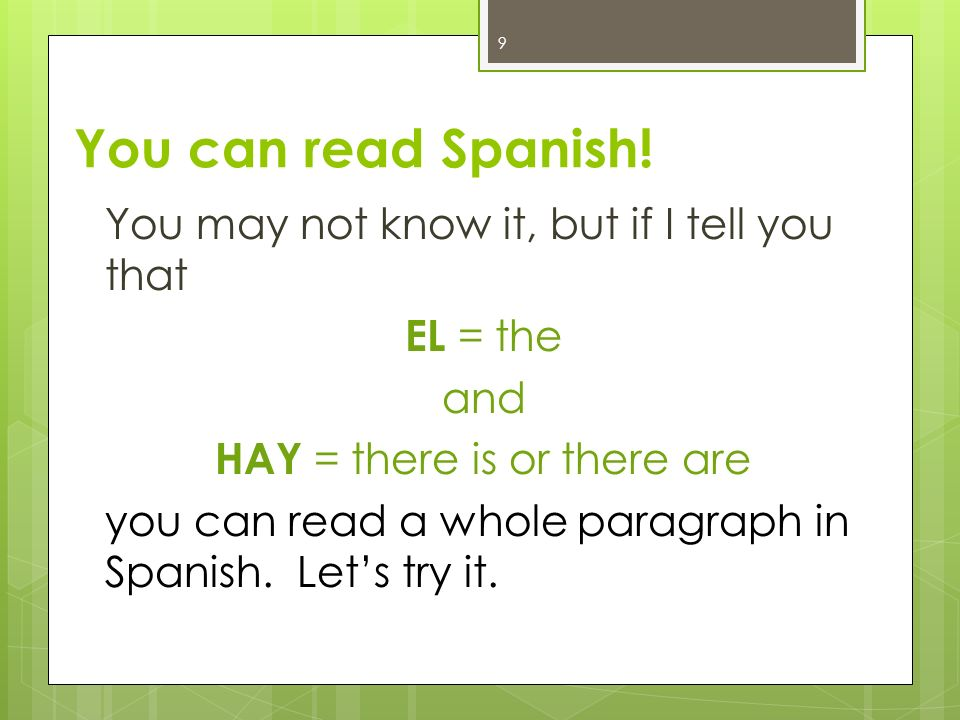You can read Spanish! You may not know it, but if I tell you that EL = the and HAY = there is or there are you can read a whole paragraph in Spanish.