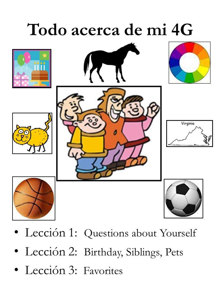 Todo acerca de mi 4G Lección 1: Questions about Yourself Lección 2: Birthday, Siblings, Pets Lección 3: Favorites