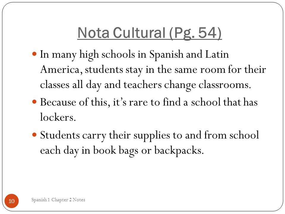 Nota Cultural (Pg. 54) Spanish 1 Chapter 2 Notes 10 In many high schools in Spanish and Latin America, students stay in the same room for their classe