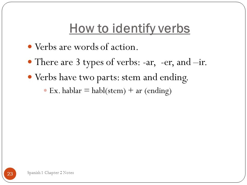How to identify verbs Spanish 1 Chapter 2 Notes 23 Verbs are words of action.