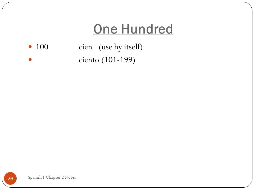 One Hundred Spanish 1 Chapter 2 Notes 26 100 cien (use by itself) ciento (101-199)