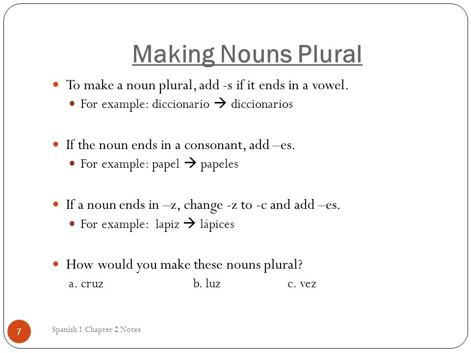 Making Nouns Plural Spanish 1 Chapter 2 Notes 7 To make a noun plural, add -s if it ends in a vowel.