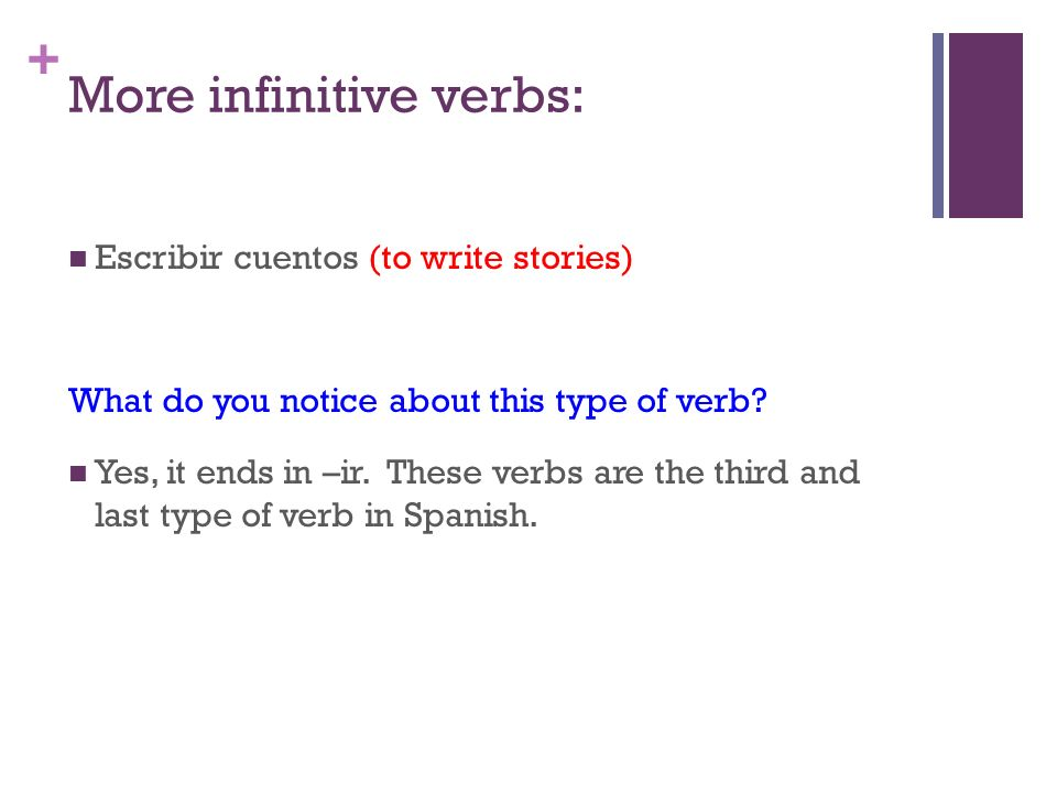 + More infinitive verbs: Escribir cuentos (to write stories) What do you notice about this type of verb? Yes, it ends in –ir. These verbs are the thir