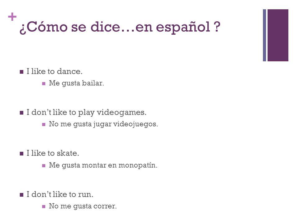 + ¿Cómo se dice…en español ? I like to dance. Me gusta bailar. I dont like to play videogames. No me gusta jugar videojuegos. I like to skate. Me gust