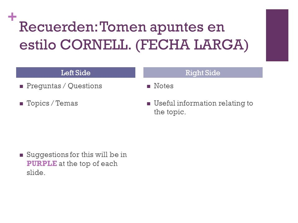 + Recuerden: Tomen apuntes en estilo CORNELL. (FECHA LARGA) Preguntas / Questions Topics / Temas Suggestions for this will be in PURPLE at the top of