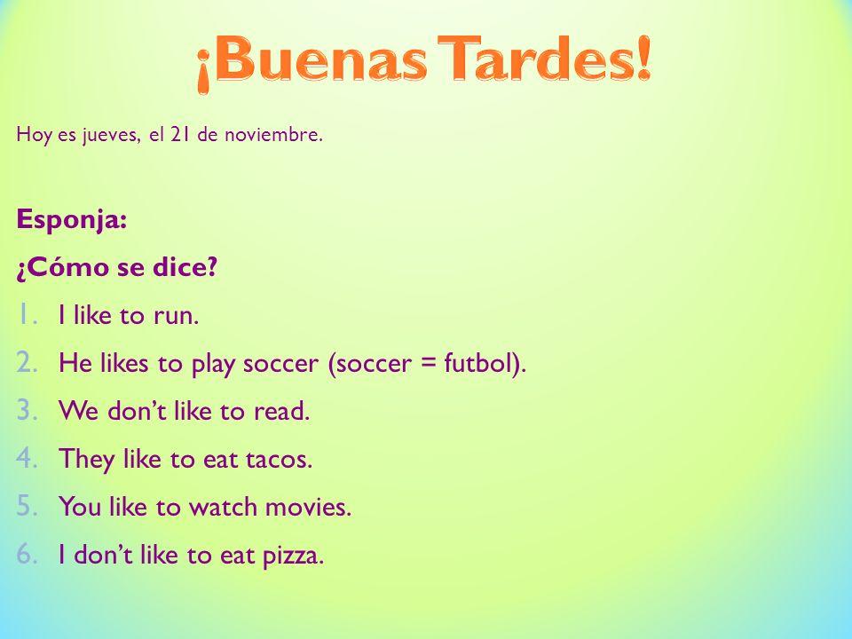 Hoy es jueves, el 21 de noviembre. Esponja: ¿Cómo se dice? 1. I like to run. 2. He likes to play soccer (soccer = futbol). 3. We dont like to read. 4.