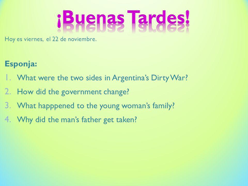 Hoy es viernes, el 22 de noviembre. Esponja: 1. What were the two sides in Argentinas Dirty War.
