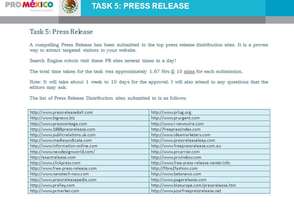 TASK 5: PRESS RELEASE http://www.pressrelease4all.comhttp://www.prlog.org http://www.bignews.bizhttp://www.prurgent.com http://www.pressvantage.comhttp://www.i-newswire.com http://www.1888pressrelease.comhttp://freepressindex.com http://www.publicrelations.uk.comhttp://www.ideamarketers.com http://www.mediasyndicate.comhttp://www.pressreleaseleap.com http://www.information-online.comhttp://www.freepressrelease.com.au http://www.newdesignworld.com/http://www.prcarrier.com http://exactrelease.comhttp://www.prwindow.com http://www.clickpress.comhttp://www.free-press-release-center.info http://www.free-press-release.comhttp://fibre2fashion.com http://www.nanotech-now.comhttp://www.betanews.com http://www.pressreleasepedia.comhttp://www.pagerelease.com http://www.pralley.comhttp://www.bizeurope.com/pressrelease.htm http://www.prmarker.comhttp://www.yourfreepressrelease.net