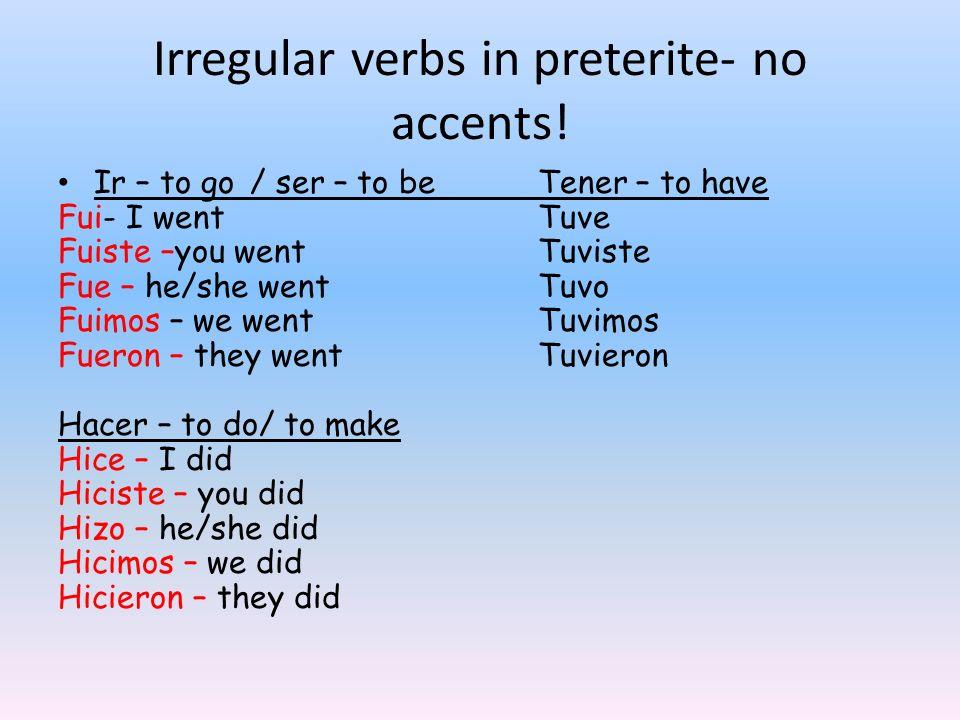 Irregular verbs in preterite- no accents! Ir – to go/ ser – to beTener – to have Fui- I wentTuve Fuiste –you wentTuviste Fue – he/she wentTuvo Fuimos