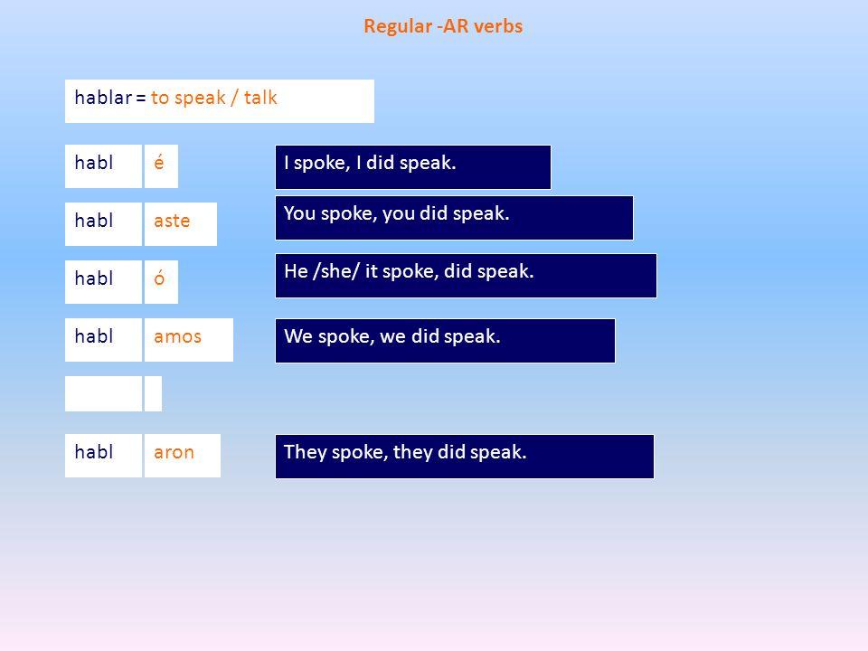 hablar = to speak / talk habl Regular -AR verbs é aste ó amos aron I spoke, I did speak. You spoke, you did speak. He /she/ it spoke, did speak. We sp