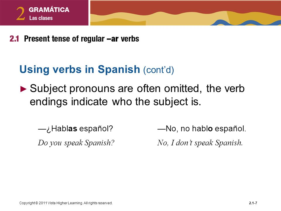 Copyright © 2011 Vista Higher Learning. All rights reserved.2.1-7 Using verbs in Spanish (contd) Subject pronouns are often omitted, the verb endings