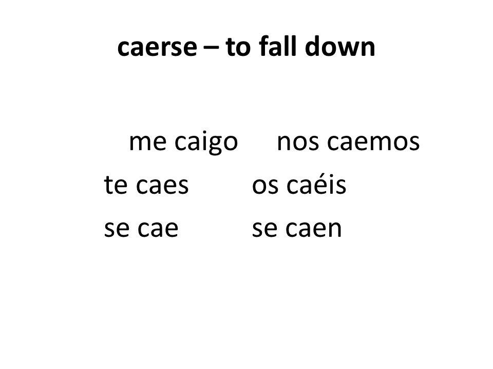 caerse – to fall down me caigonos caemos te caesos caéis se caese caen