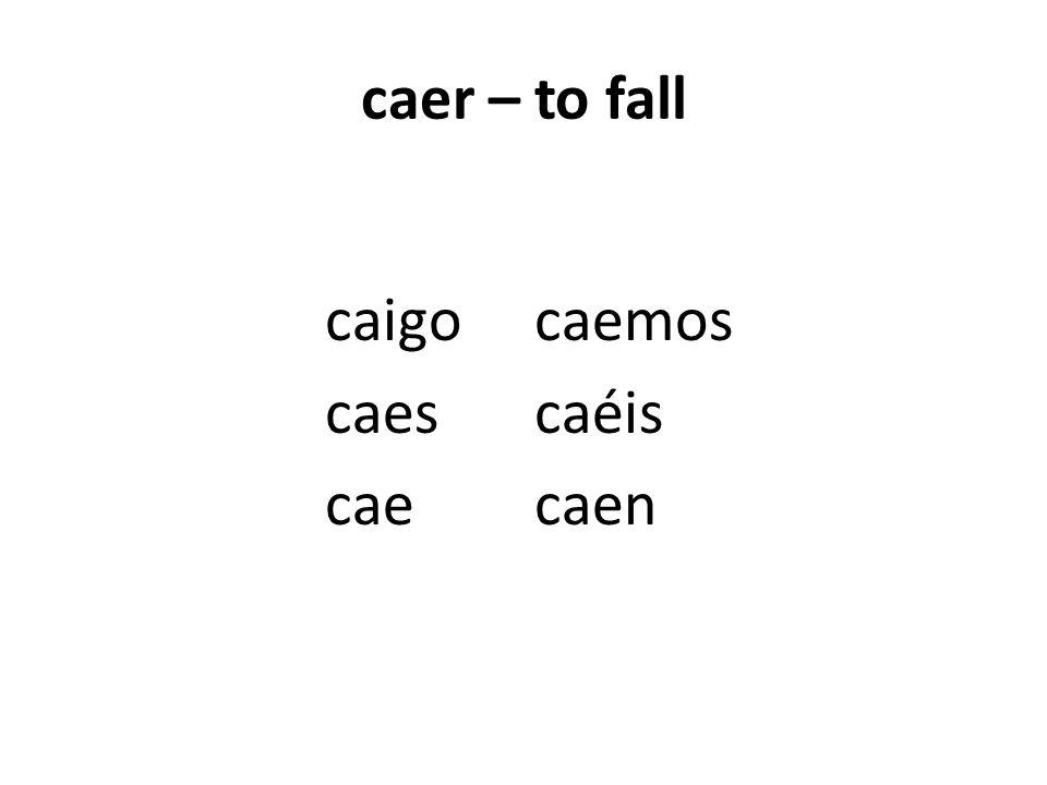 caer – to fall caigocaemos caescaéis caecaen