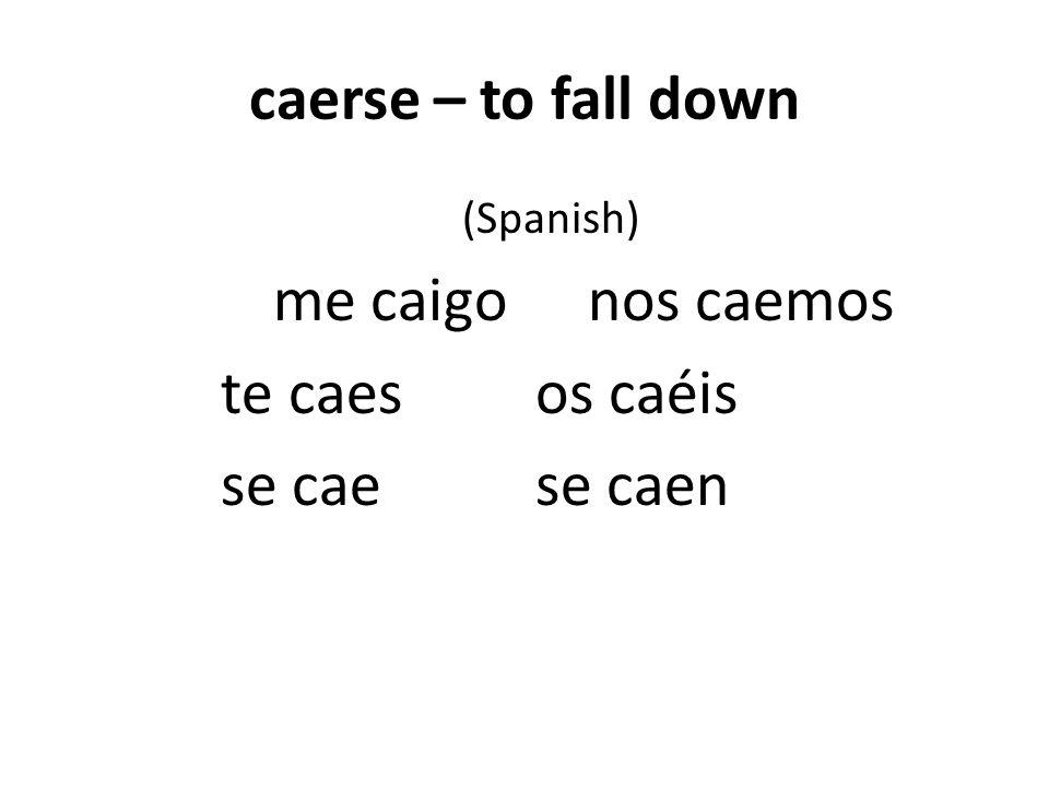 caerse – to fall down (Spanish) me caigonos caemos te caesos caéis se caese caen