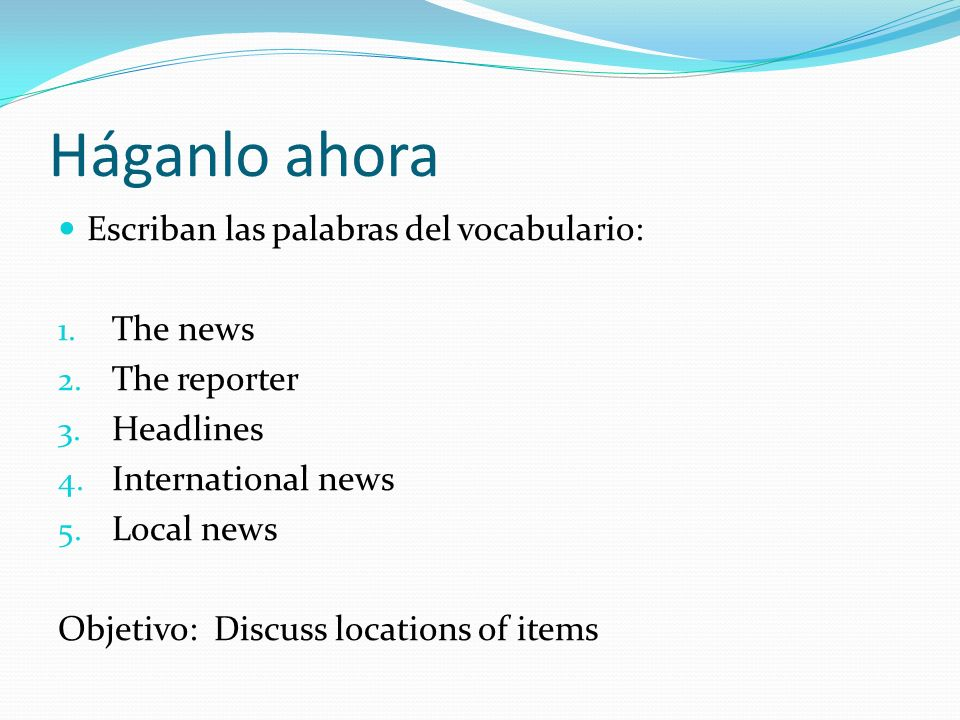 Háganlo ahora Escriban las palabras del vocabulario: 1. The news 2. The reporter 3. Headlines 4. International news 5. Local news Objetivo: Discuss lo
