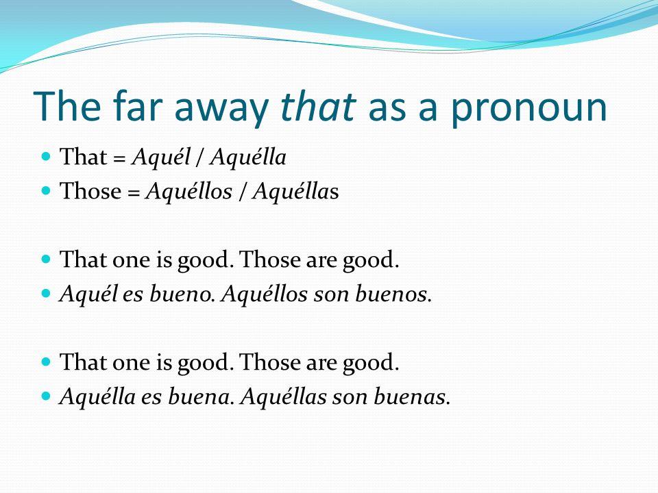 The far away that as a pronoun That = Aquél / Aquélla Those = Aquéllos / Aquéllas That one is good. Those are good. Aquél es bueno. Aquéllos son bueno