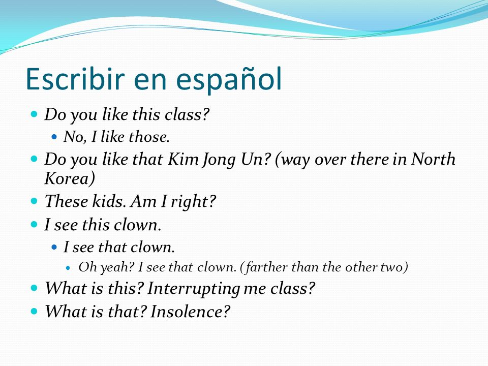 Escribir en español Do you like this class? No, I like those. Do you like that Kim Jong Un? (way over there in North Korea) These kids. Am I right? I