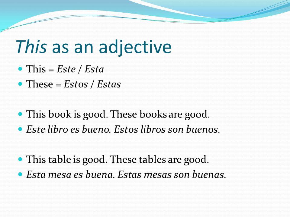 This as an adjective This = Este / Esta These = Estos / Estas This book is good. These books are good. Este libro es bueno. Estos libros son buenos. T