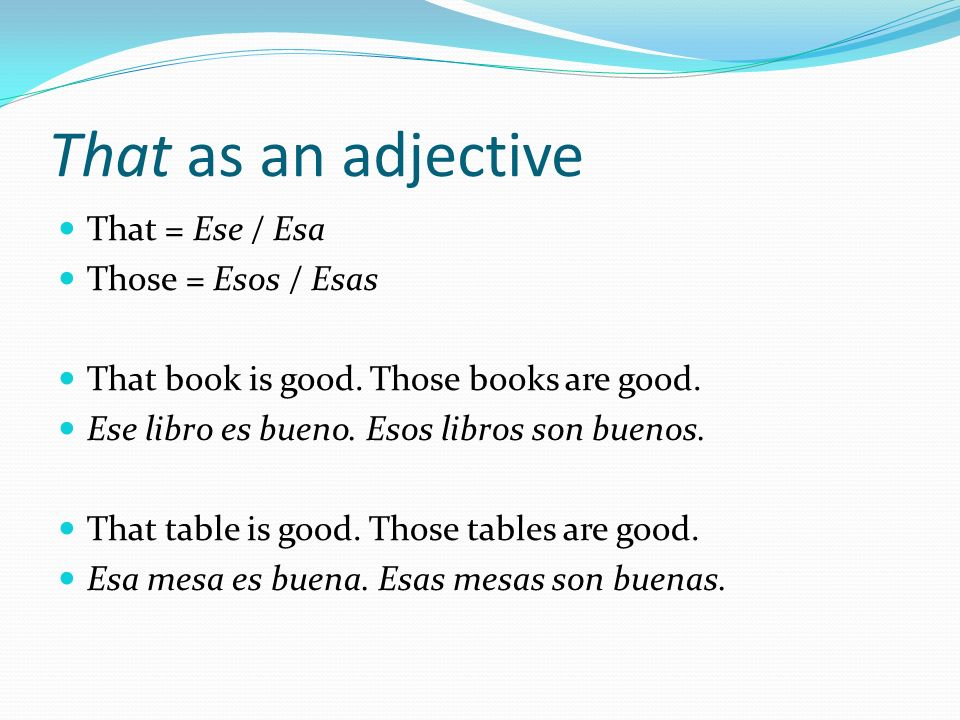 That as an adjective That = Ese / Esa Those = Esos / Esas That book is good. Those books are good. Ese libro es bueno. Esos libros son buenos. That ta