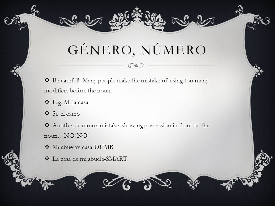 GÉNERO, NÚMERO Be careful! Many people make the mistake of using too many modifiers before the noun. E.g. Mi la casa Su el carro Another common mistak