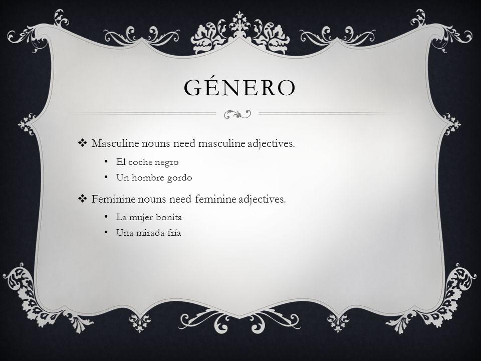 GÉNERO Masculine nouns need masculine adjectives. El coche negro Un hombre gordo Feminine nouns need feminine adjectives. La mujer bonita Una mirada f