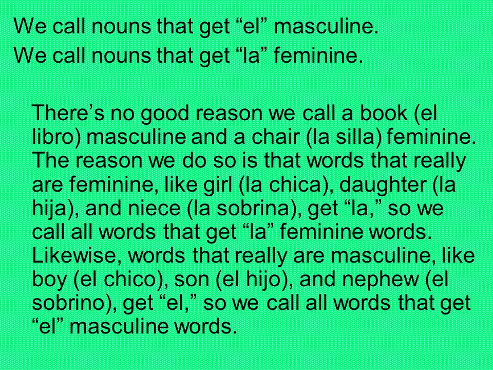 We call nouns that get el masculine.We call nouns that get la feminine.