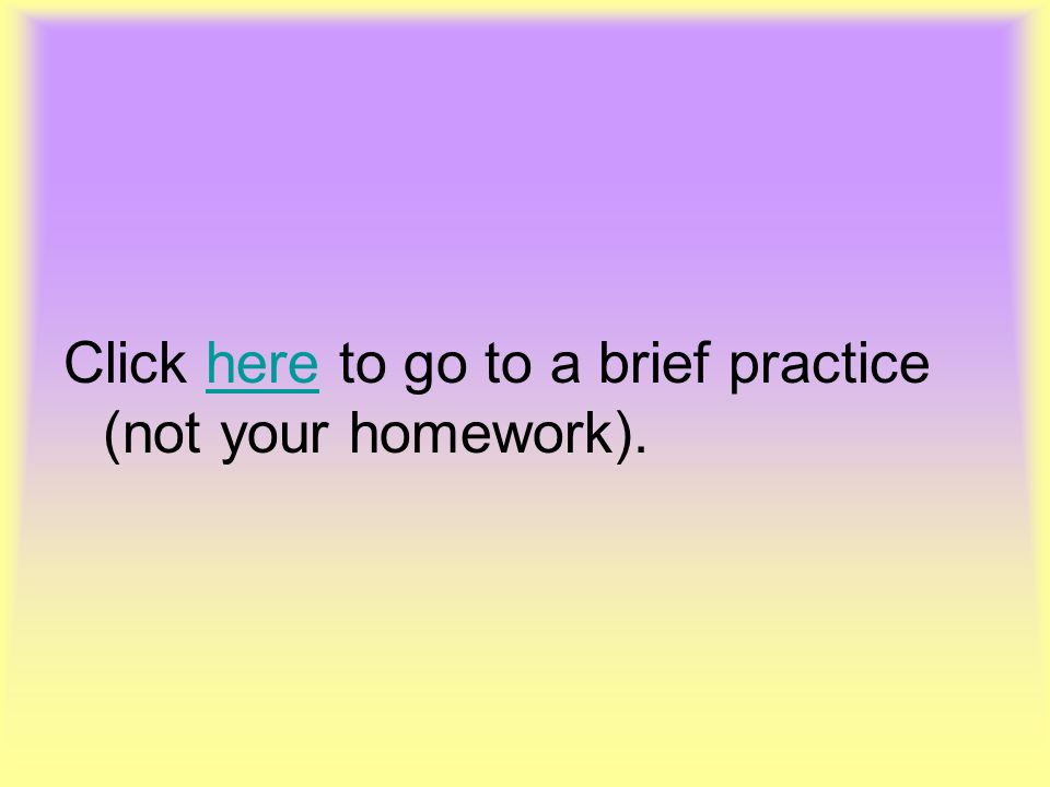 Click here to go to a brief practice (not your homework).here
