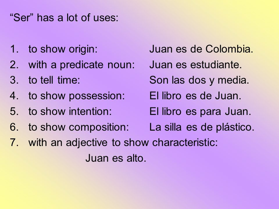 Ser has a lot of uses: 1.to show origin: Juan es de Colombia. 2.with a predicate noun:Juan es estudiante. 3.to tell time: Son las dos y media. 4.to sh