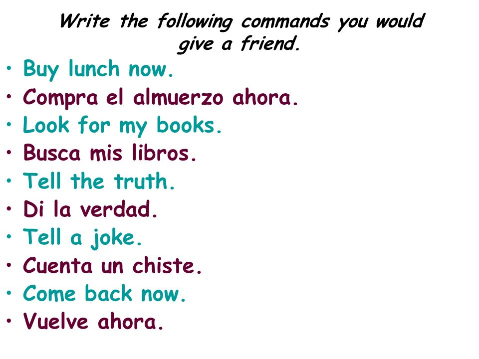 Write the following commands you would give a friend. Buy lunch now. Compra el almuerzo ahora. Look for my books. Busca mis libros. Tell the truth. Di