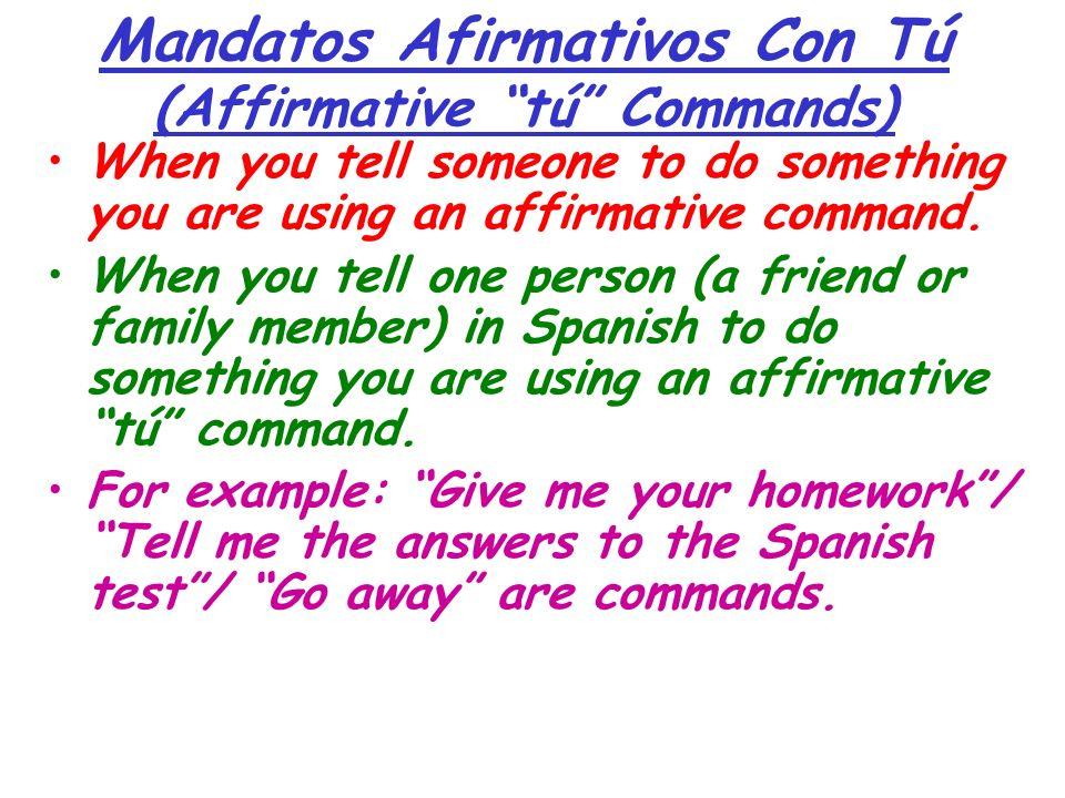 Mandatos Afirmativos Con Tú (Affirmative tú Commands) When you tell someone to do something you are using an affirmative command. When you tell one pe