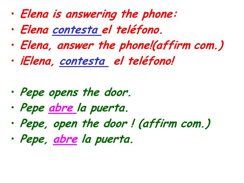 Elena is answering the phone: Elena contesta el teléfono. Elena, answer the phone!(affirm com.) ¡Elena, contesta el teléfono! Pepe opens the door. Pep