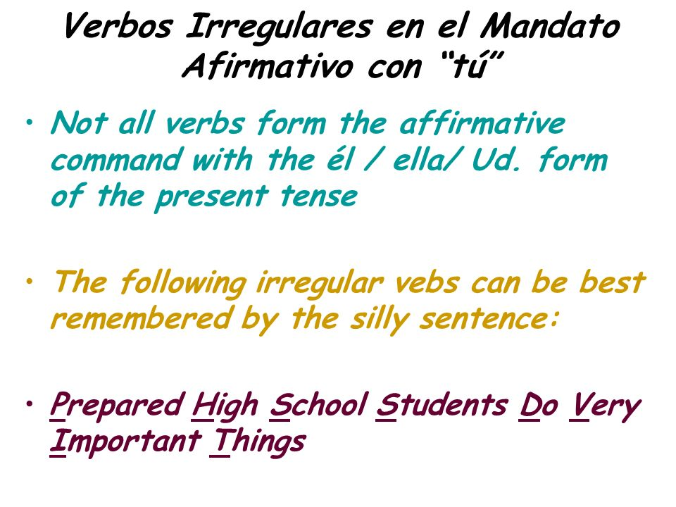 Verbos Irregulares en el Mandato Afirmativo con tú Not all verbs form the affirmative command with the él / ella/ Ud. form of the present tense The fo