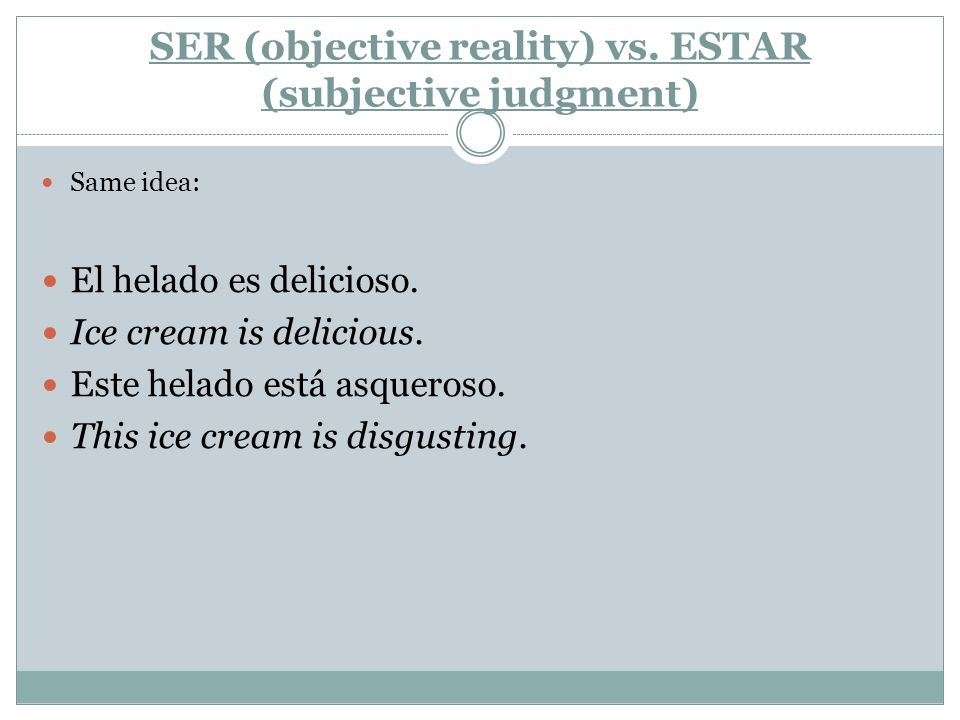 SER (objective reality) vs. ESTAR (subjective judgment) Same idea: El helado es delicioso.