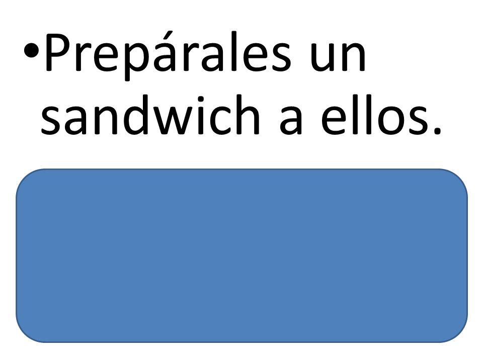 Prepárales un sandwich a ellos. Prepare them a sandwich.