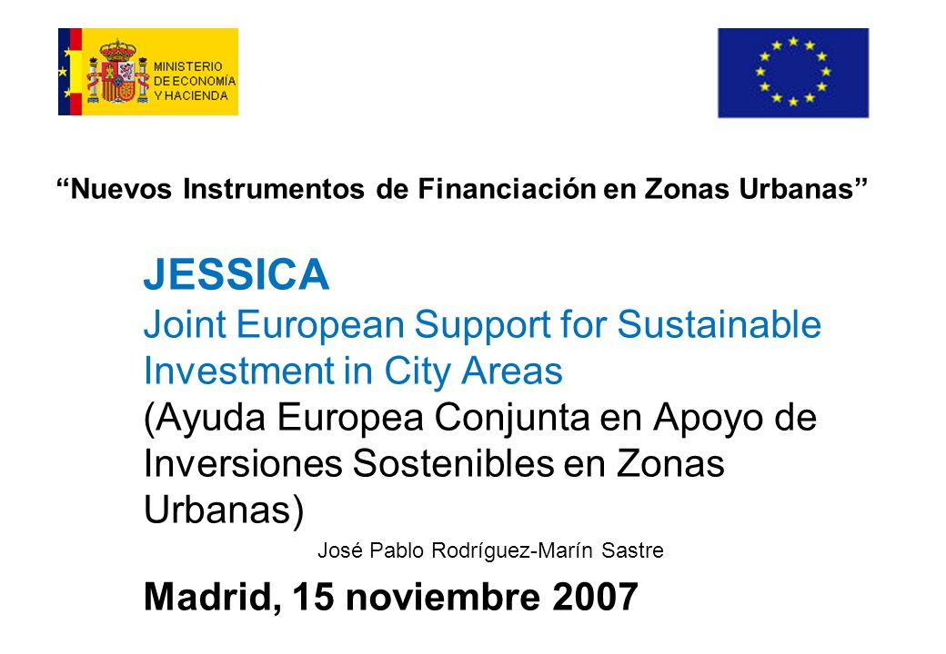Nuevos Instrumentos de Financiación en Zonas Urbanas JESSICA Joint European Support for Sustainable Investment in City Areas (Ayuda Europea Conjunta en Apoyo de Inversiones Sostenibles en Zonas Urbanas) José Pablo Rodríguez-Marín Sastre Madrid, 15 noviembre 2007