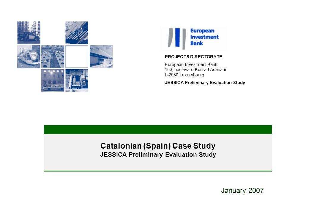 Catalonian (Spain) Case Study JESSICA Preliminary Evaluation Study January 2007 PROJECTS DIRECTORATE European Investment Bank 100, boulevard Konrad Adenaur L-2950 Luxembourg JESSICA Preliminary Evaluation Study