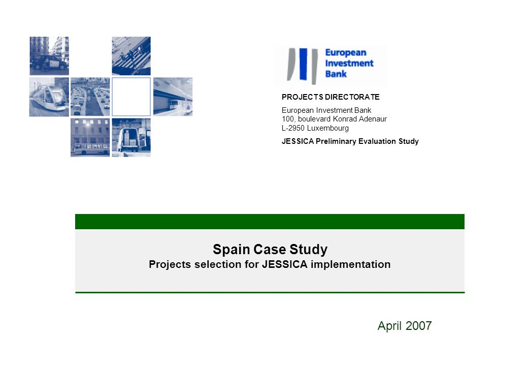 9 Spain Case Study Projects selection for JESSICA implementation April 2007 PROJECTS DIRECTORATE European Investment Bank 100, boulevard Konrad Adenaur L-2950 Luxembourg JESSICA Preliminary Evaluation Study