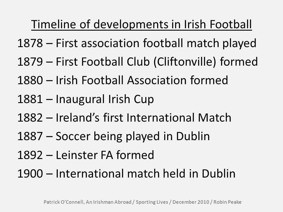 Timeline of developments in Irish Football 1878 – First association football match played 1879 – First Football Club (Cliftonville) formed 1880 – Iris