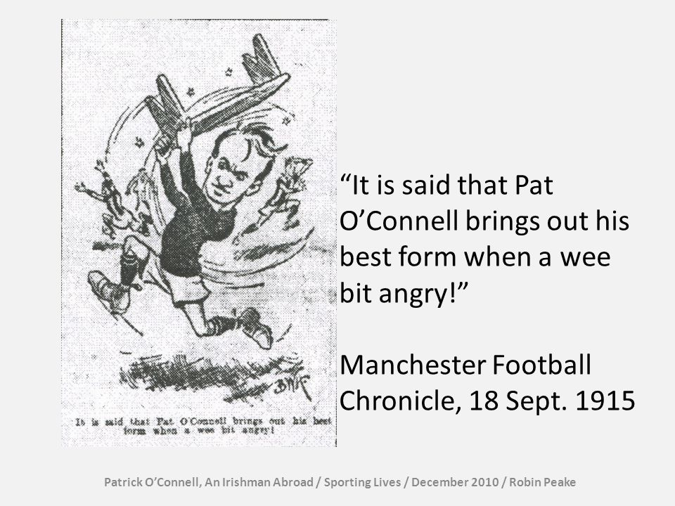 It is said that Pat OConnell brings out his best form when a wee bit angry! Manchester Football Chronicle, 18 Sept. 1915