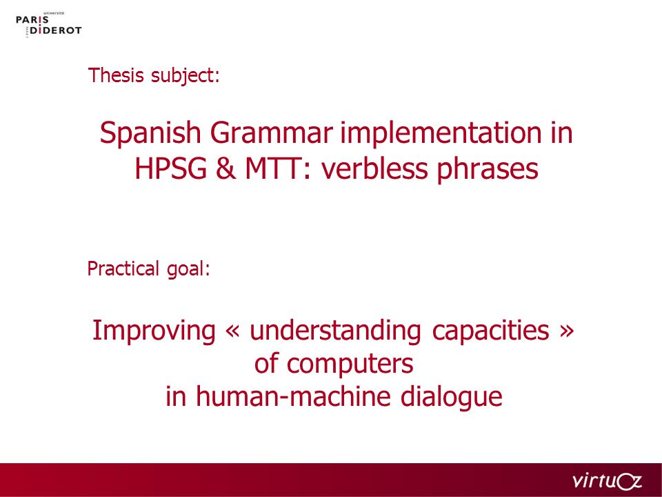 Dialogue modeling I 2 components: –syntactic & semantic parser « understanding » –knowledge libraries pertinent answers Meaning - Text Theory (MTT) parser: Dependence grammar graph representation for –Syntax (language-particular) –Semantics (metalanguage common to all languages)
