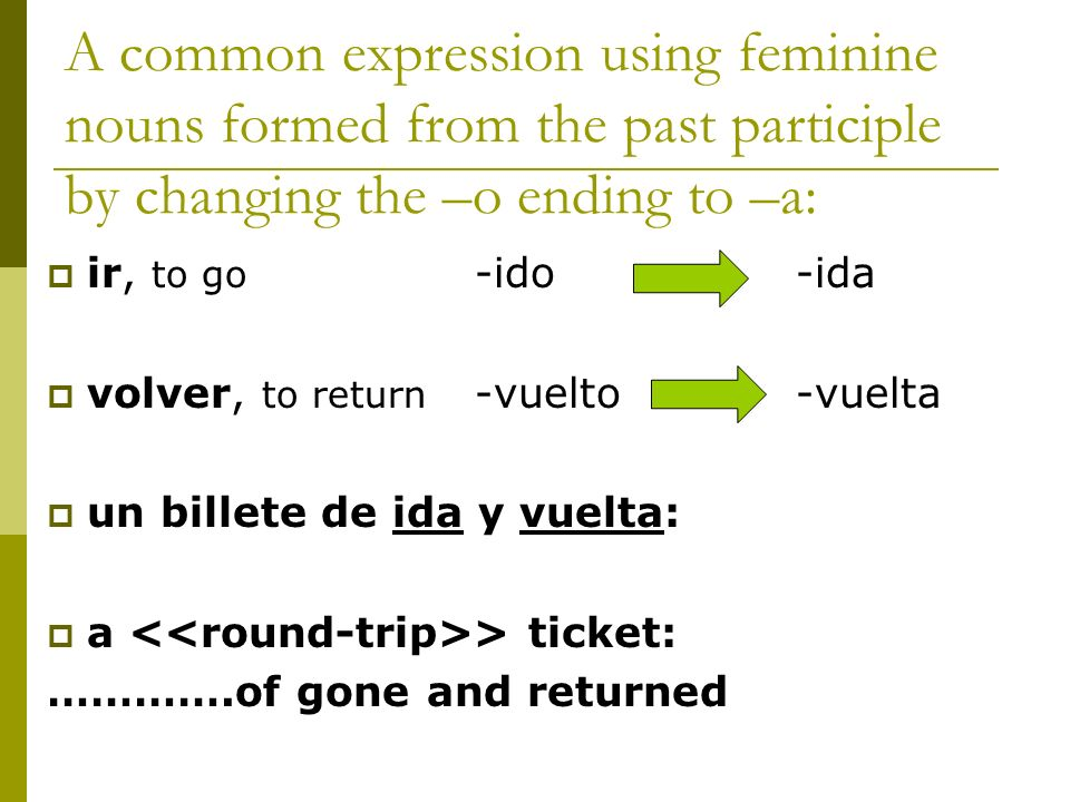 A common expression using feminine nouns formed from the past participle by changing the –o ending to –a: ir, to go -ido-ida volver, to return -vuelto