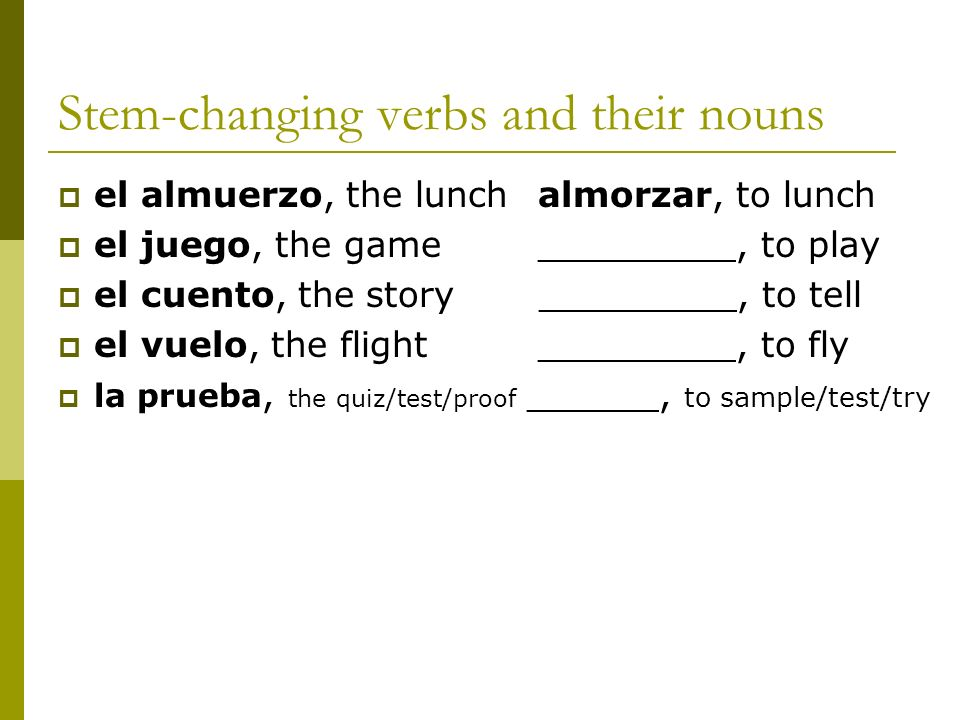 Stem-changing verbs and their nouns el almuerzo, the lunch almorzar, to lunch el juego, the game_________, to play el cuento, the story _________, to