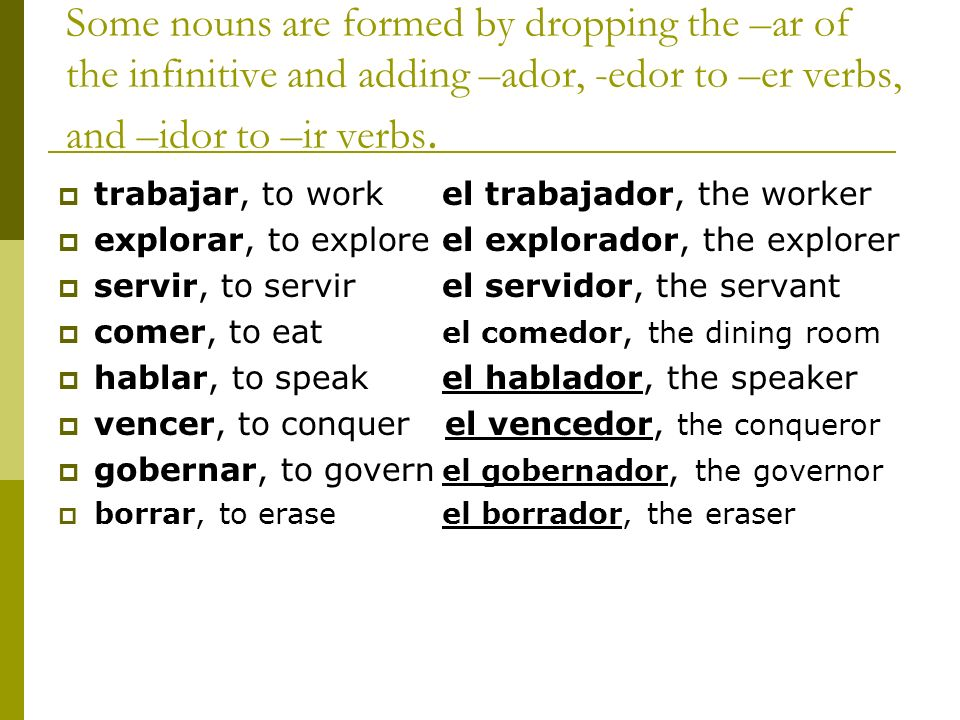 Some nouns are formed by dropping the –ar of the infinitive and adding –ador, -edor to –er verbs, and –idor to –ir verbs. trabajar, to work el trabaja