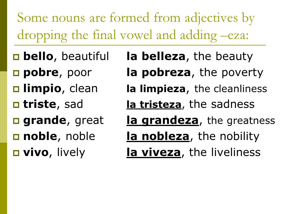 Some nouns are formed from adjectives by dropping the final vowel and adding –eza: bello, beautifulla belleza, the beauty pobre, poorla pobreza, the p