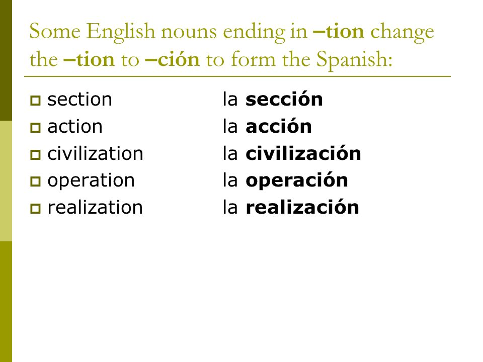 Some English nouns ending in –tion change the –tion to –ción to form the Spanish: sectionla sección actionla acción civilizationla civilización operat