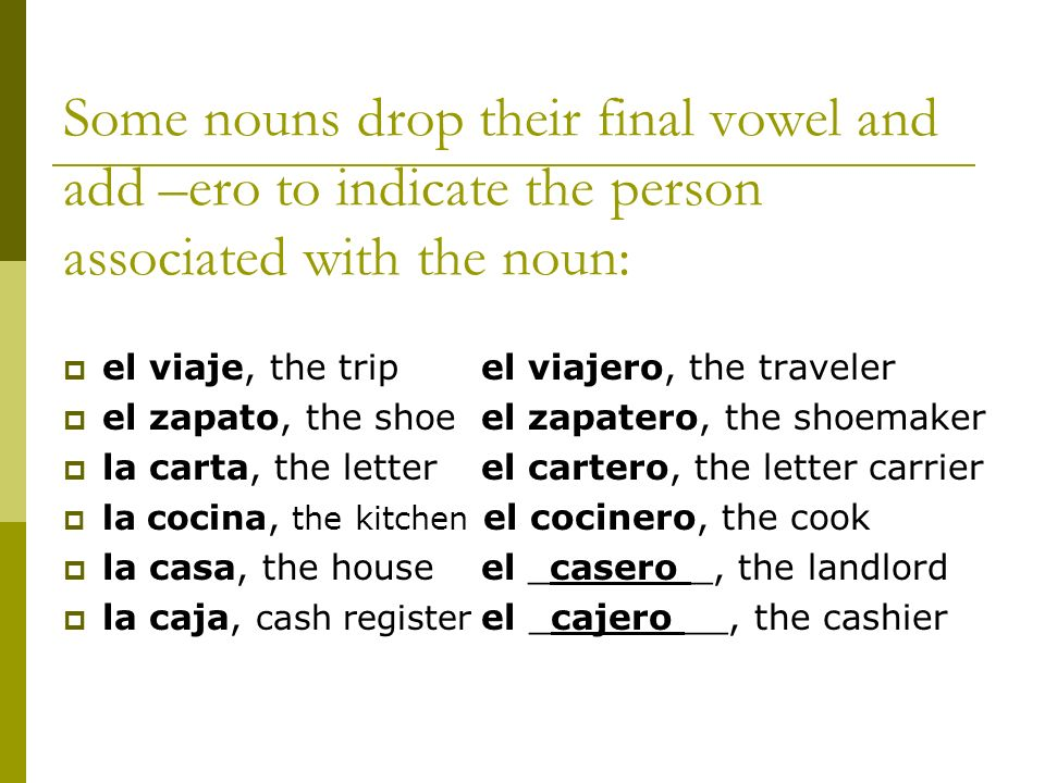 Some nouns drop their final vowel and add –ero to indicate the person associated with the noun: el viaje, the tripel viajero, the traveler el zapato,