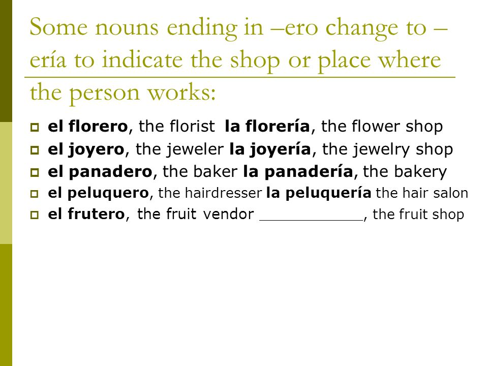 Some nouns ending in –ero change to – ería to indicate the shop or place where the person works: el florero, the floristla florería, the flower shop e