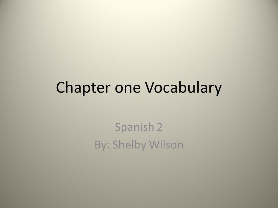 Chapter one Vocabulary Spanish 2 By: Shelby Wilson